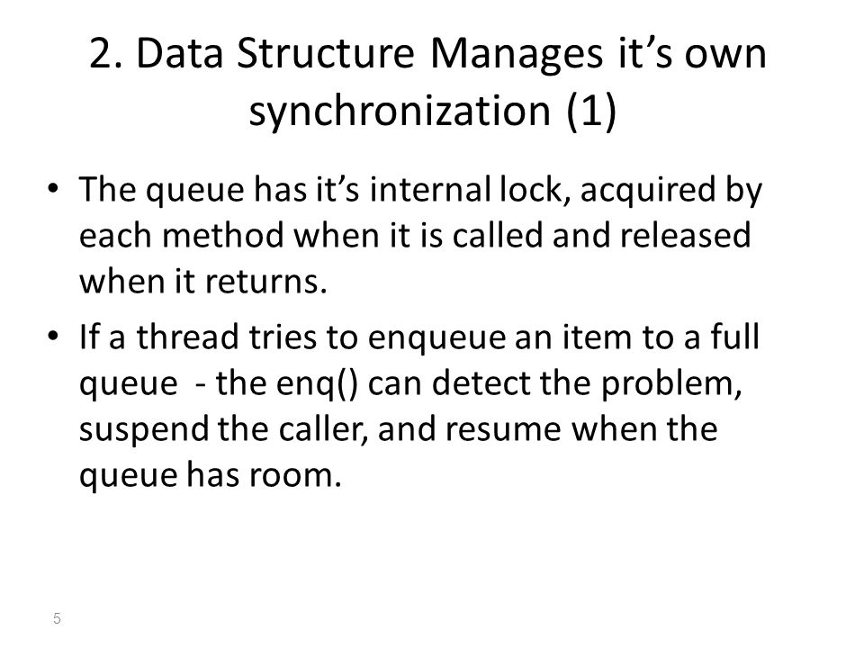 2. Data Structure Manages it's own synchronization (1) The queue has it's internal lock, acquired by each method when it is called and released when i
