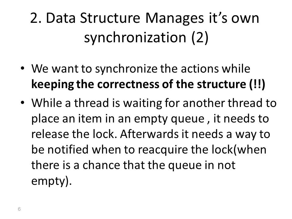 We want to synchronize the actions while keeping the correctness of the structure (!!) While a thread is waiting for another thread to place an item in an empty queue, it needs to release the lock.