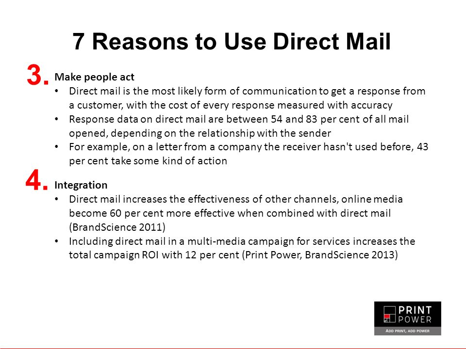 7 Reasons to Use Direct Mail 3. Make people act Direct mail is the most likely form of communication to get a response from a customer, with the cost