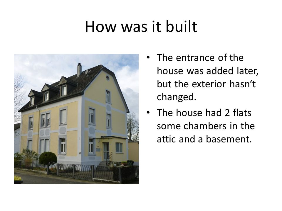 How was it built The entrance of the house was added later, but the exterior hasn't changed.
