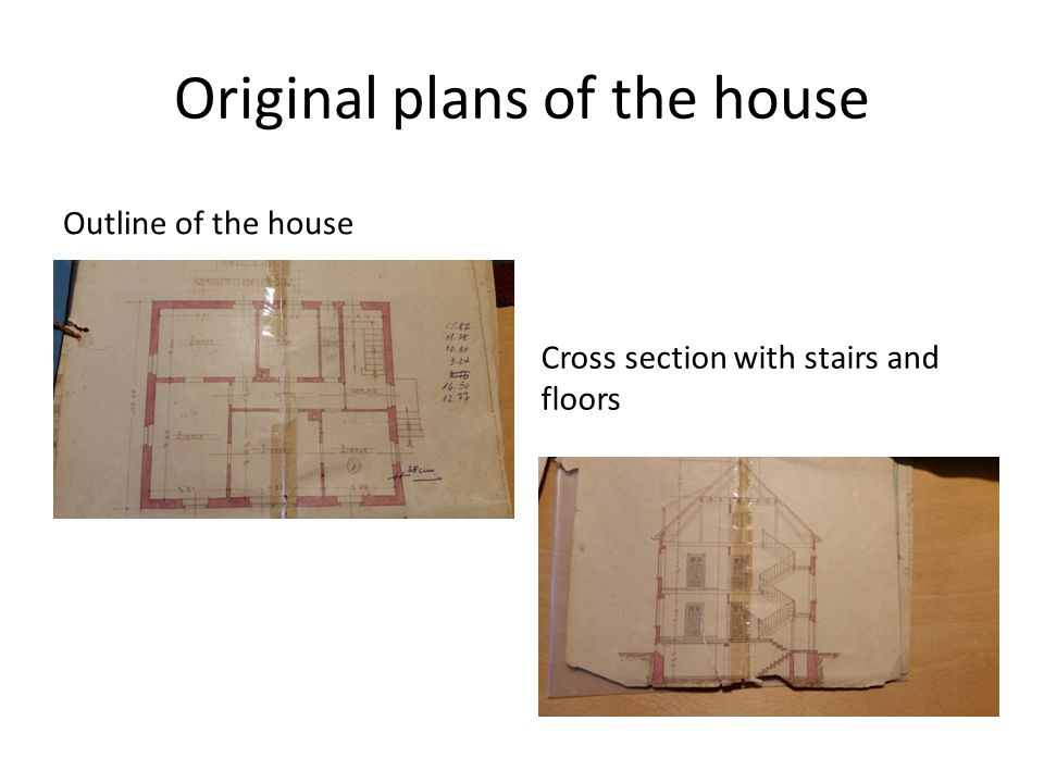 Original plans of the house Outline of the house Cross section with stairs and floors