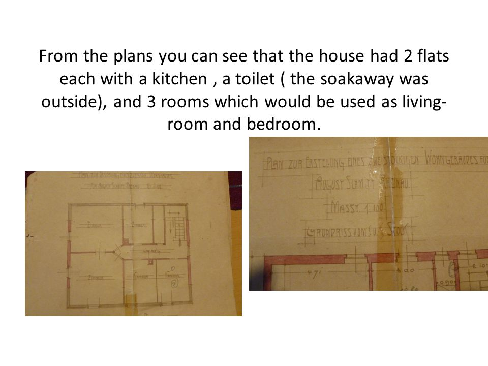 From the plans you can see that the house had 2 flats each with a kitchen, a toilet ( the soakaway was outside), and 3 rooms which would be used as living- room and bedroom.