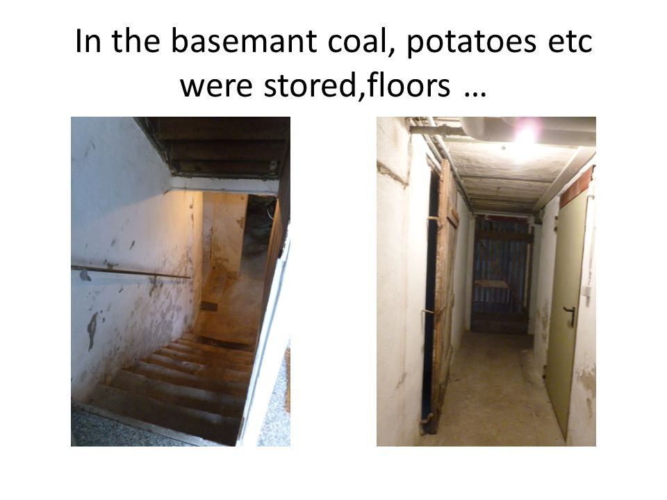 In the basemant coal, potatoes etc were stored,floors …