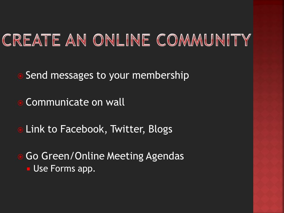  Send messages to your membership  Communicate on wall  Link to Facebook, Twitter, Blogs  Go Green/Online Meeting Agendas  Use Forms app.