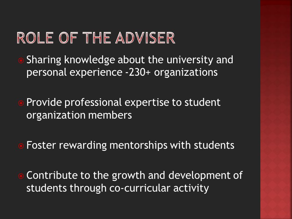  Sharing knowledge about the university and personal experience -230+ organizations  Provide professional expertise to student organization members  Foster rewarding mentorships with students  Contribute to the growth and development of students through co-curricular activity