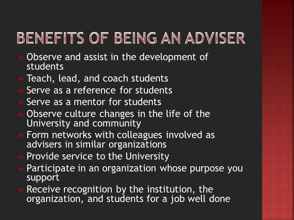  Observe and assist in the development of students  Teach, lead, and coach students  Serve as a reference for students  Serve as a mentor for students  Observe culture changes in the life of the University and community  Form networks with colleagues involved as advisers in similar organizations  Provide service to the University  Participate in an organization whose purpose you support  Receive recognition by the institution, the organization, and students for a job well done