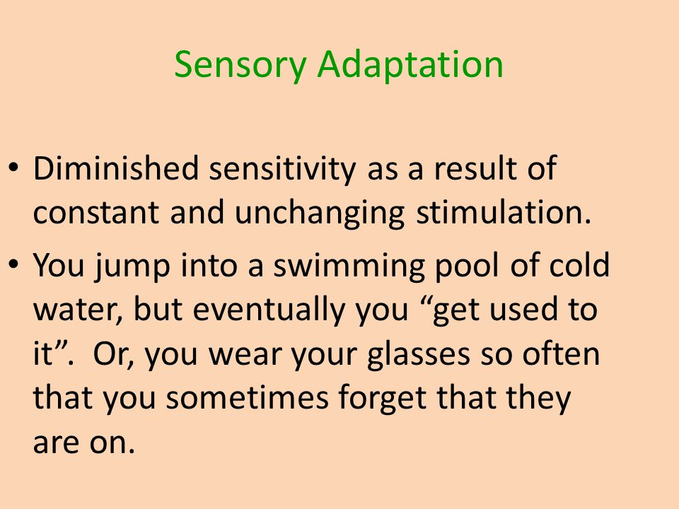 Sensory Adaptation Diminished sensitivity as a result of constant and unchanging stimulation.