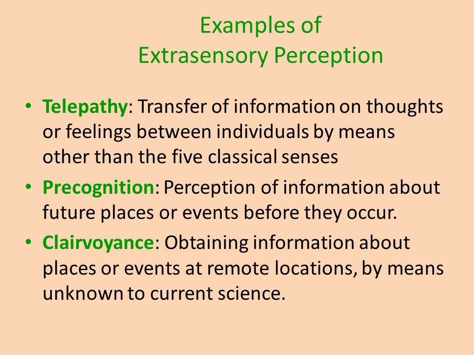 Examples of Extrasensory Perception Telepathy: Transfer of information on thoughts or feelings between individuals by means other than the five classi