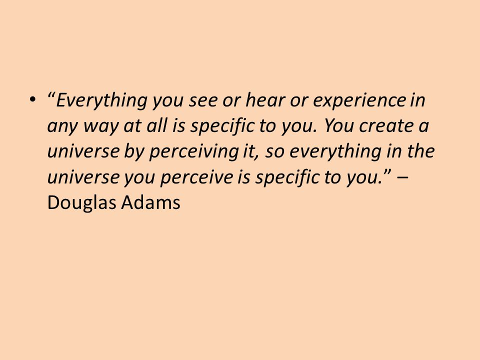 Everything you see or hear or experience in any way at all is specific to you.