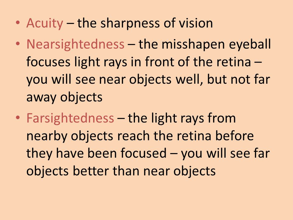 Acuity – the sharpness of vision Nearsightedness – the misshapen eyeball focuses light rays in front of the retina – you will see near objects well, b