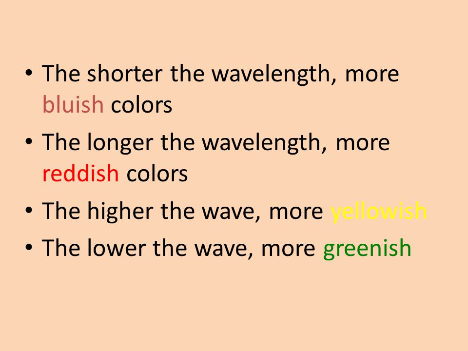 The shorter the wavelength, more bluish colors The longer the wavelength, more reddish colors The higher the wave, more yellowish The lower the wave,