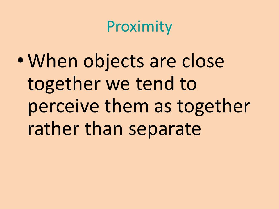 Proximity When objects are close together we tend to perceive them as together rather than separate