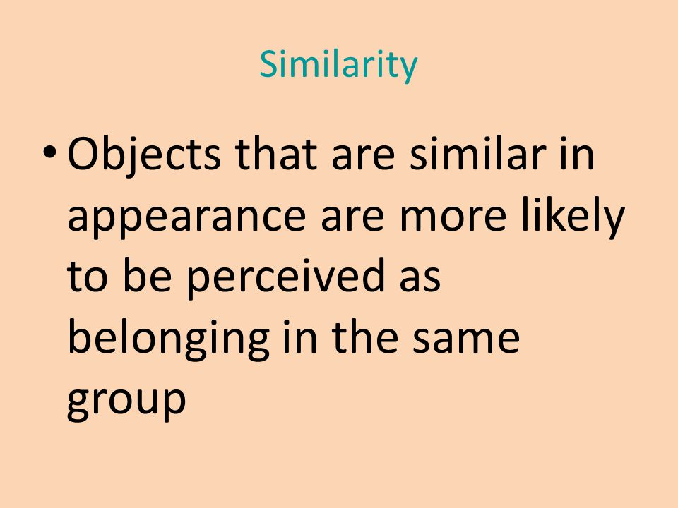 Similarity Objects that are similar in appearance are more likely to be perceived as belonging in the same group