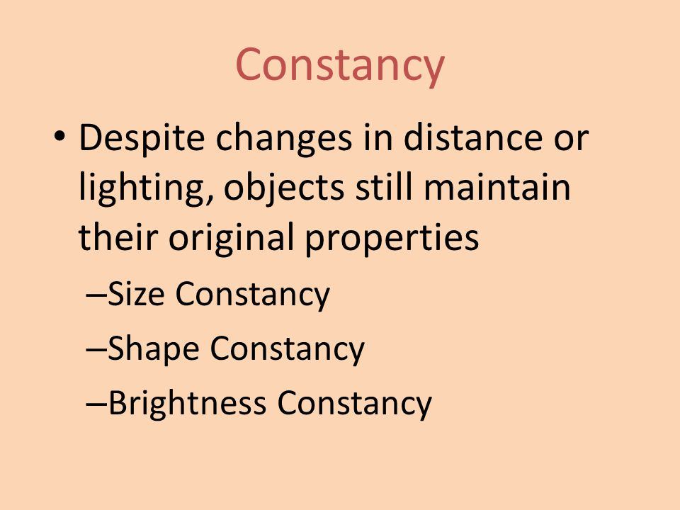 Constancy Despite changes in distance or lighting, objects still maintain their original properties – Size Constancy – Shape Constancy – Brightness Co