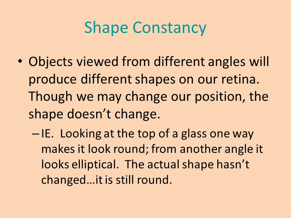 Shape Constancy Objects viewed from different angles will produce different shapes on our retina. Though we may change our position, the shape doesn't