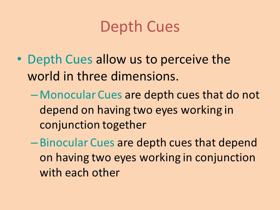 Depth Cues Depth Cues allow us to perceive the world in three dimensions. – Monocular Cues are depth cues that do not depend on having two eyes workin