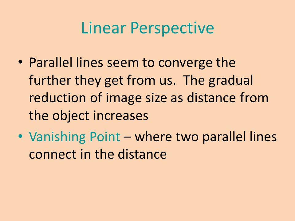 Linear Perspective Parallel lines seem to converge the further they get from us. The gradual reduction of image size as distance from the object incre