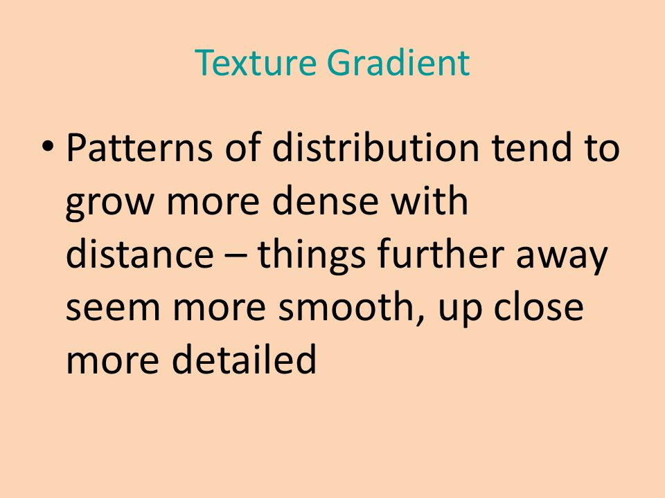 Texture Gradient Patterns of distribution tend to grow more dense with distance – things further away seem more smooth, up close more detailed