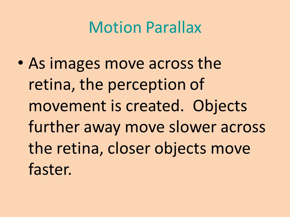 Motion Parallax As images move across the retina, the perception of movement is created. Objects further away move slower across the retina, closer ob