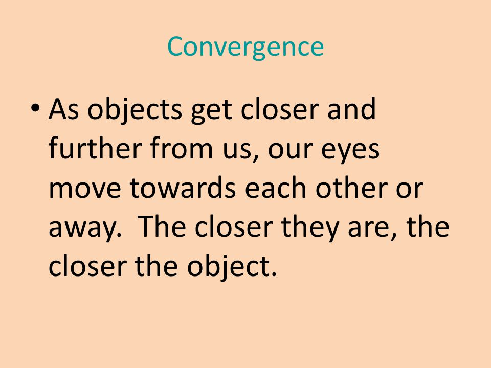 Convergence As objects get closer and further from us, our eyes move towards each other or away. The closer they are, the closer the object.