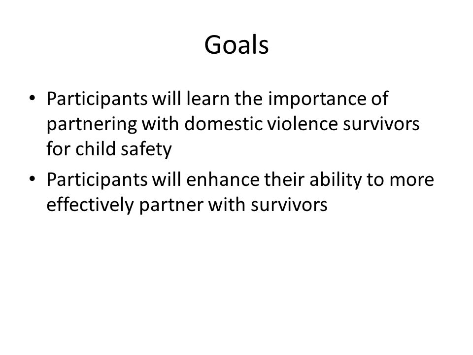 Goals Participants will learn the importance of partnering with domestic violence survivors for child safety Participants will enhance their ability to more effectively partner with survivors