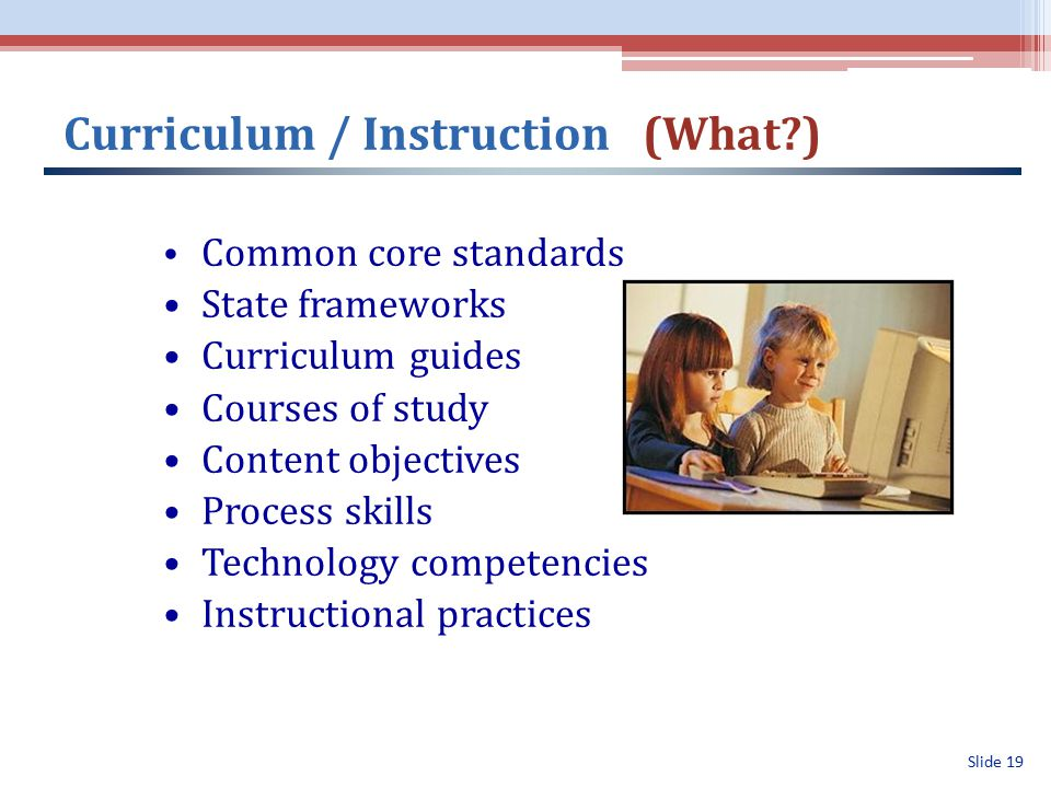 Slide 19 Curriculum / Instruction (What ) Common core standards State frameworks Curriculum guides Courses of study Content objectives Process skills Technology competencies Instructional practices