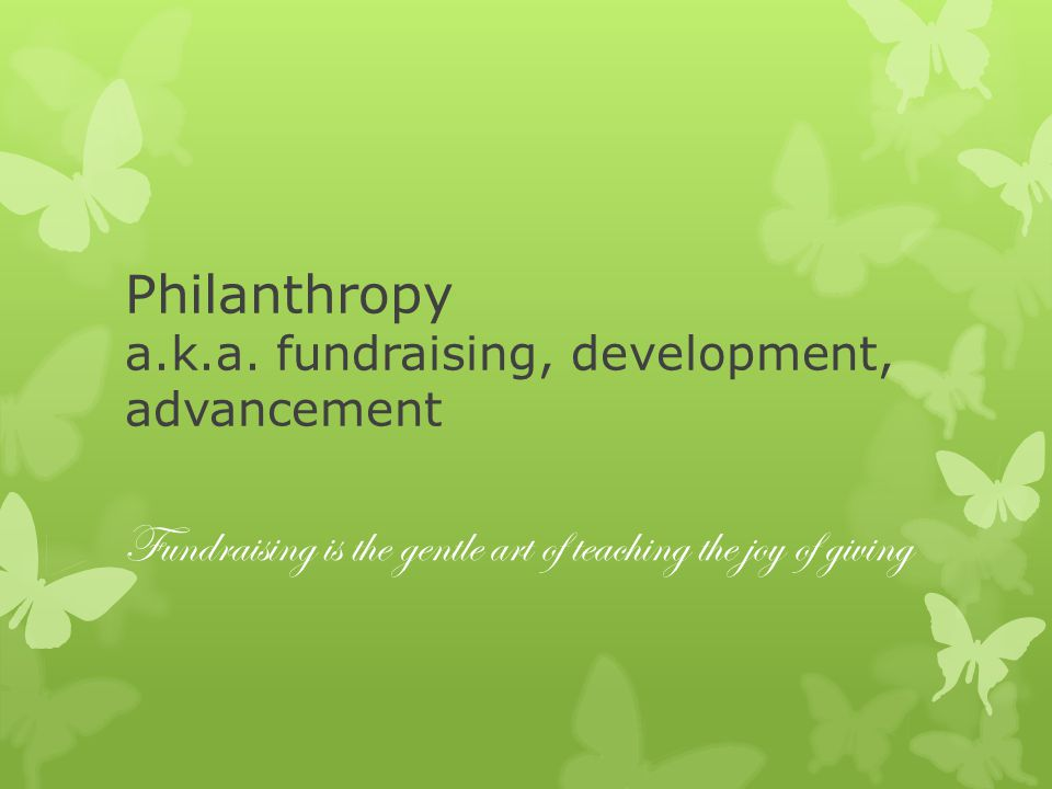 Philanthropy a.k.a. fundraising, development, advancement Fundraising is the gentle art of teaching the joy of giving