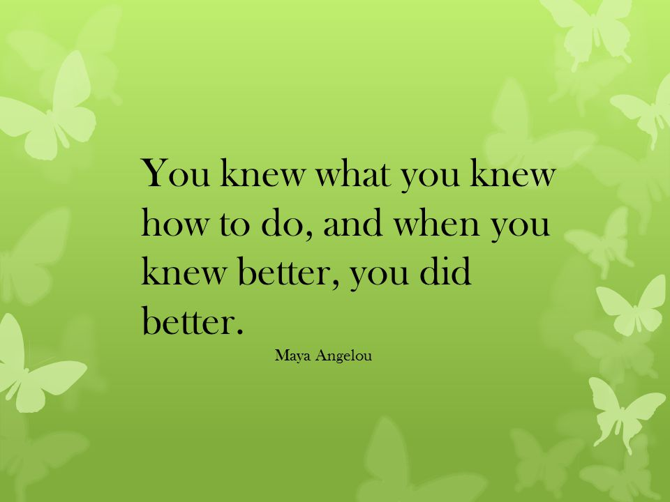 You knew what you knew how to do, and when you knew better, you did better. Maya Angelou