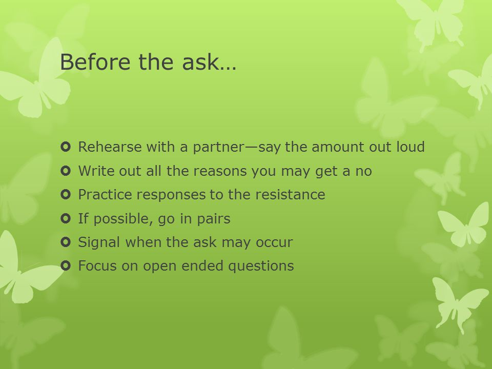 Before the ask…  Rehearse with a partner—say the amount out loud  Write out all the reasons you may get a no  Practice responses to the resistance  If possible, go in pairs  Signal when the ask may occur  Focus on open ended questions