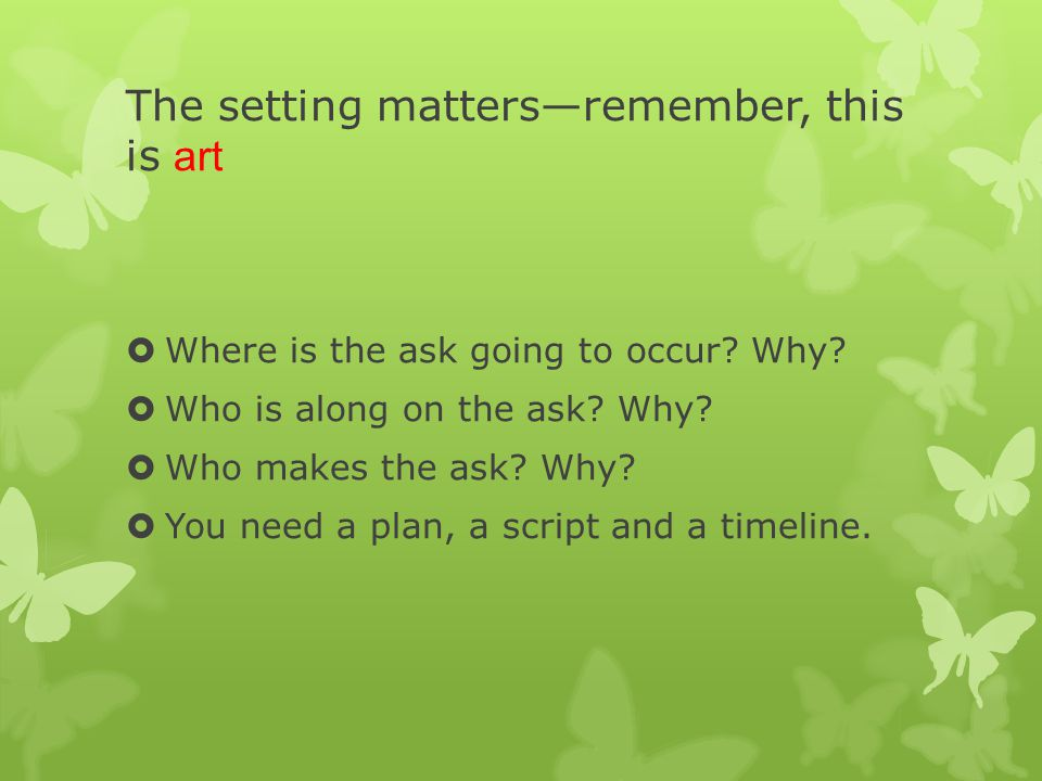 The setting matters—remember, this is art  Where is the ask going to occur.