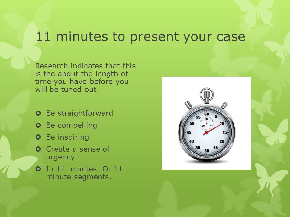 11 minutes to present your case Research indicates that this is the about the length of time you have before you will be tuned out:  Be straightforward  Be compelling  Be inspiring  Create a sense of urgency  In 11 minutes.
