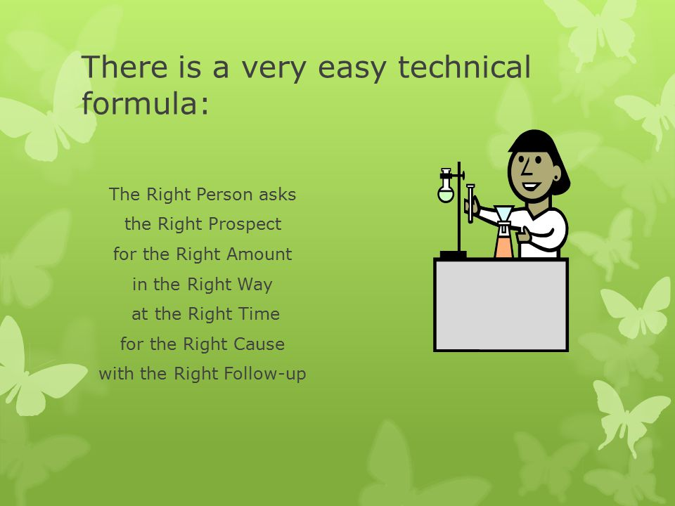 There is a very easy technical formula: The Right Person asks the Right Prospect for the Right Amount in the Right Way at the Right Time for the Right Cause with the Right Follow-up