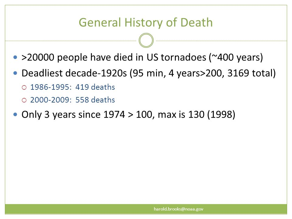 harold.brooks@noaa.gov General History of Death >20000 people have died in US tornadoes (~400 years) Deadliest decade-1920s (95 min, 4 years>200, 3169 total)  1986-1995: 419 deaths  2000-2009: 558 deaths Only 3 years since 1974 > 100, max is 130 (1998)
