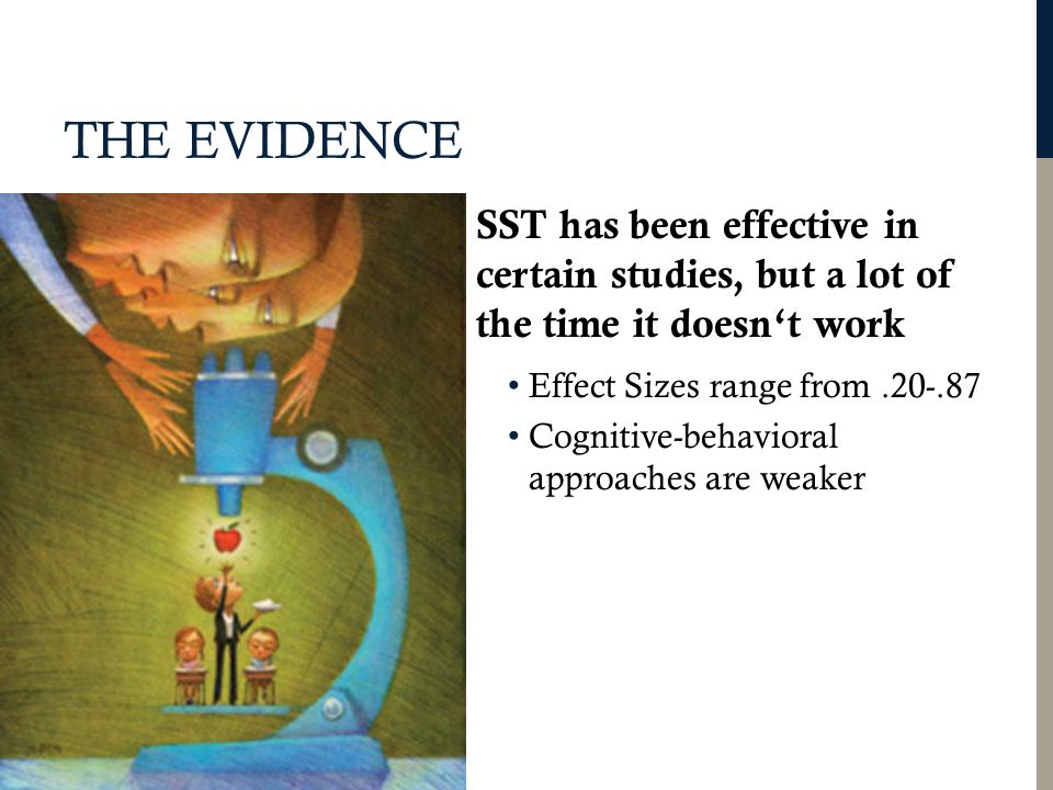 THE EVIDENCE SST has been effective in certain studies, but a lot of the time it doesn't work Effect Sizes range from.20-.87 Cognitive-behavioral approaches are weaker