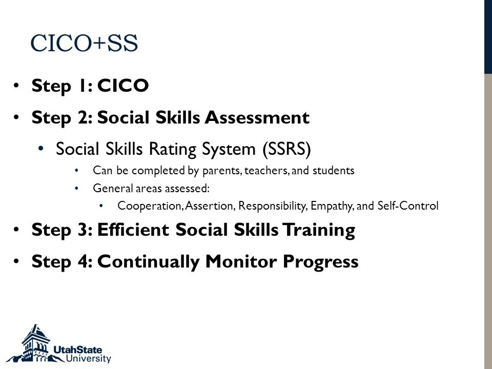 CICO+SS Step 1: CICO Step 2: Social Skills Assessment Social Skills Rating System (SSRS) Can be completed by parents, teachers, and students General areas assessed: Cooperation, Assertion, Responsibility, Empathy, and Self-Control Step 3: Efficient Social Skills Training Step 4: Continually Monitor Progress