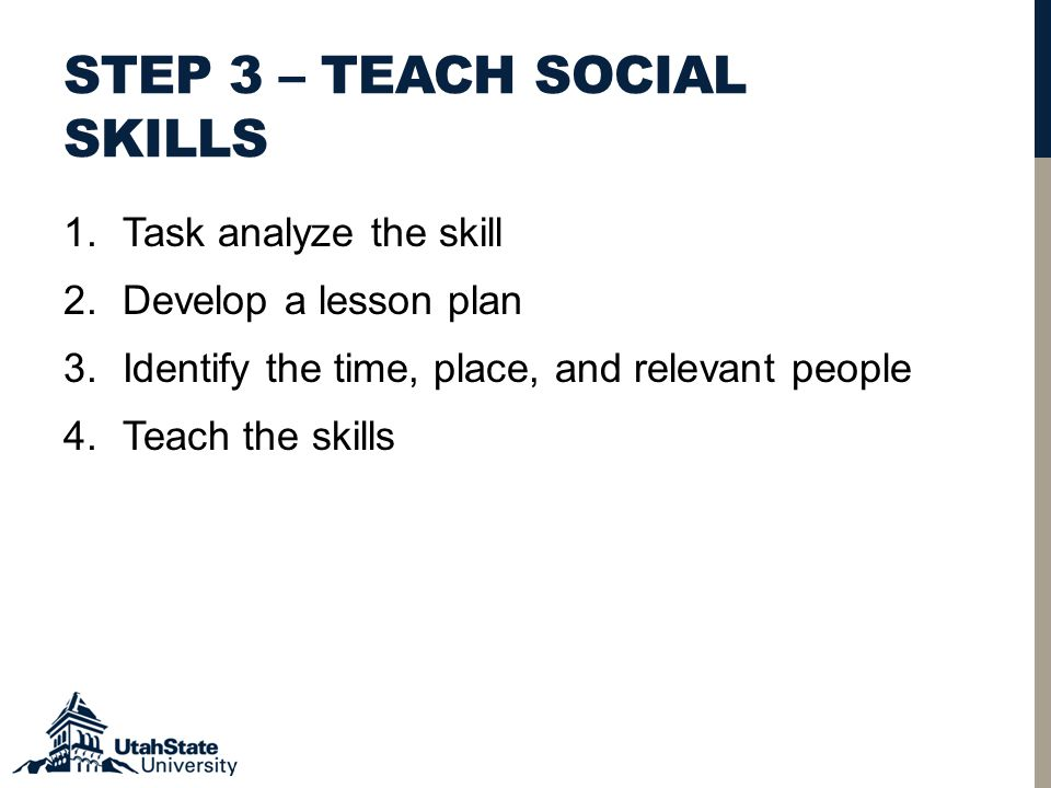 STEP 3 – TEACH SOCIAL SKILLS 1.Task analyze the skill 2.Develop a lesson plan 3.Identify the time, place, and relevant people 4.Teach the skills