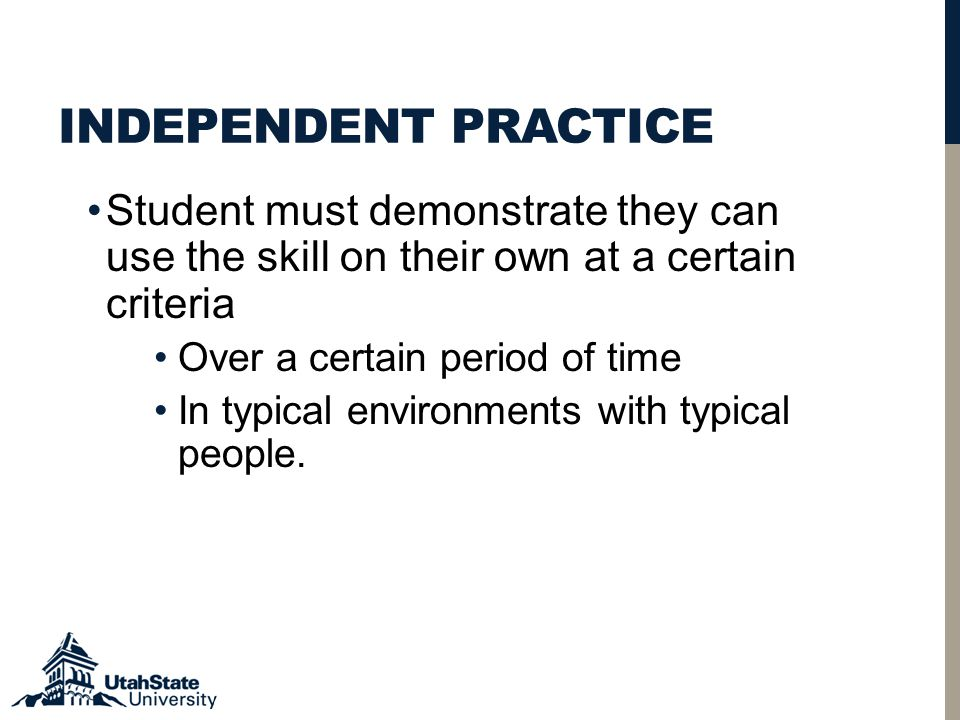 INDEPENDENT PRACTICE Student must demonstrate they can use the skill on their own at a certain criteria Over a certain period of time In typical environments with typical people.