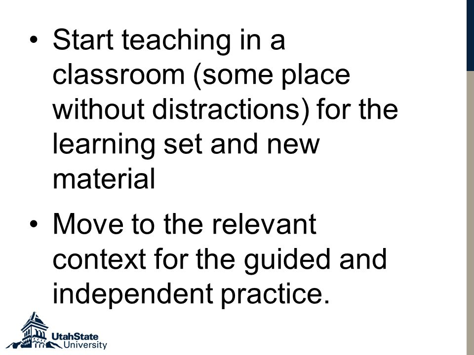 Start teaching in a classroom (some place without distractions) for the learning set and new material Move to the relevant context for the guided and independent practice.