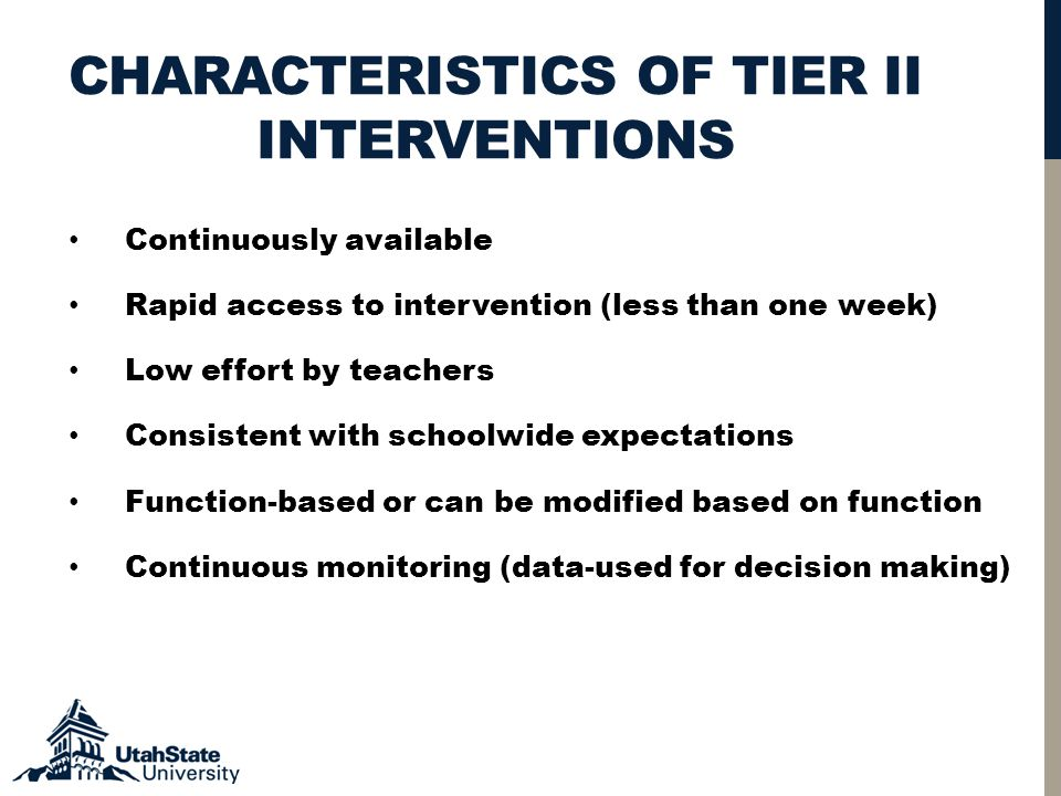 CHARACTERISTICS OF TIER II INTERVENTIONS Continuously available Rapid access to intervention (less than one week) Low effort by teachers Consistent with schoolwide expectations Function-based or can be modified based on function Continuous monitoring (data-used for decision making)