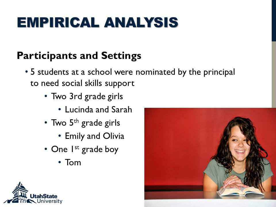 EMPIRICAL ANALYSIS Participants and Settings 5 students at a school were nominated by the principal to need social skills support Two 3rd grade girls Lucinda and Sarah Two 5 th grade girls Emily and Olivia One 1 st grade boy Tom