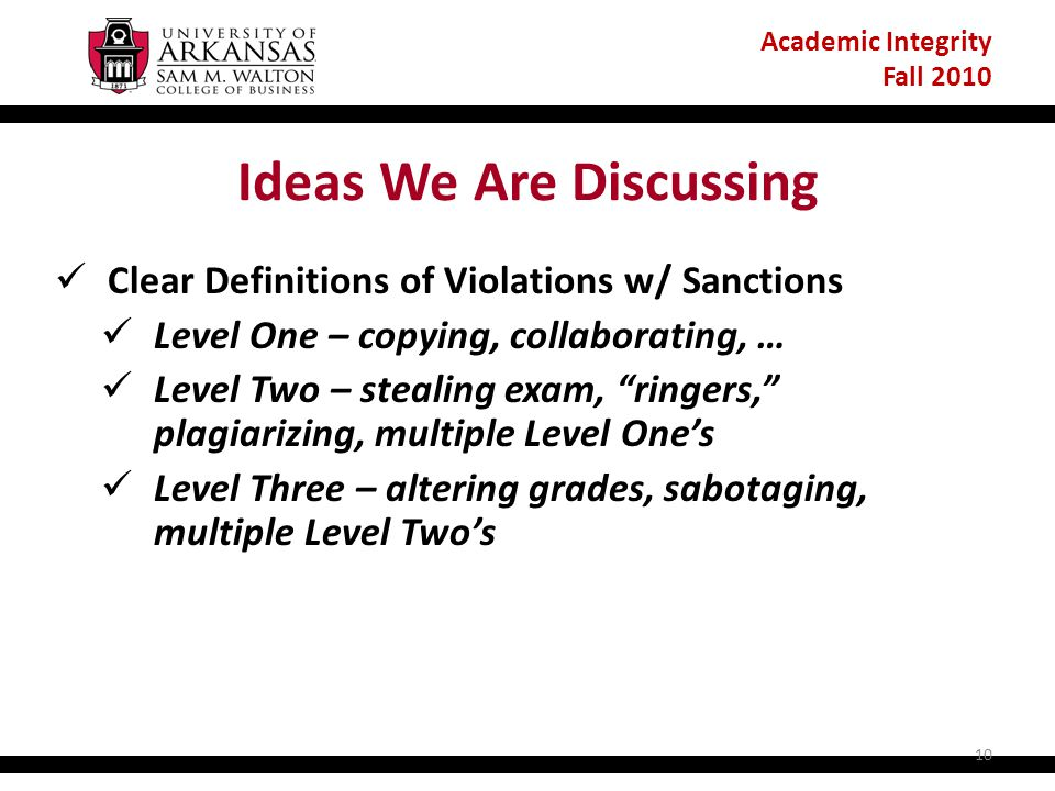 Academic Integrity Fall 2010 Ideas We Are Discussing Clear Definitions of Violations w/ Sanctions Level One – copying, collaborating, … Level Two – stealing exam, ringers, plagiarizing, multiple Level One's Level Three – altering grades, sabotaging, multiple Level Two's 10