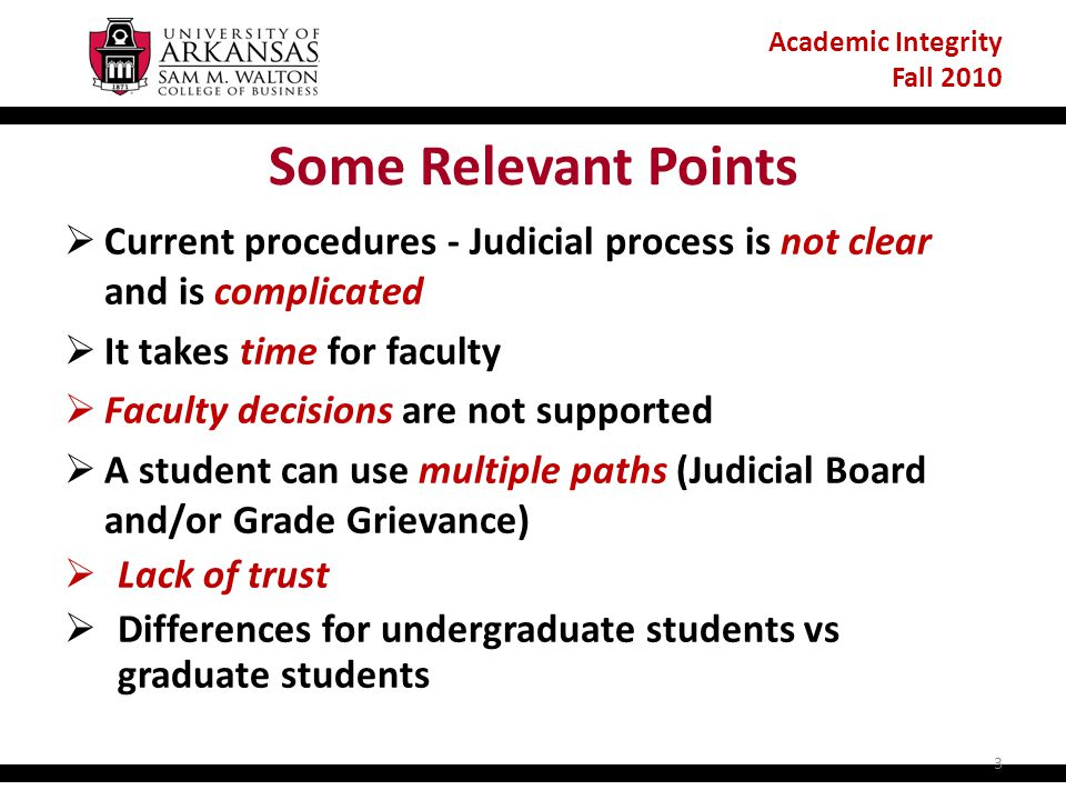 Academic Integrity Fall 2010 Some Relevant Points  Current procedures - Judicial process is not clear and is complicated  It takes time for faculty  Faculty decisions are not supported  A student can use multiple paths (Judicial Board and/or Grade Grievance)  Lack of trust  Differences for undergraduate students vs graduate students 3