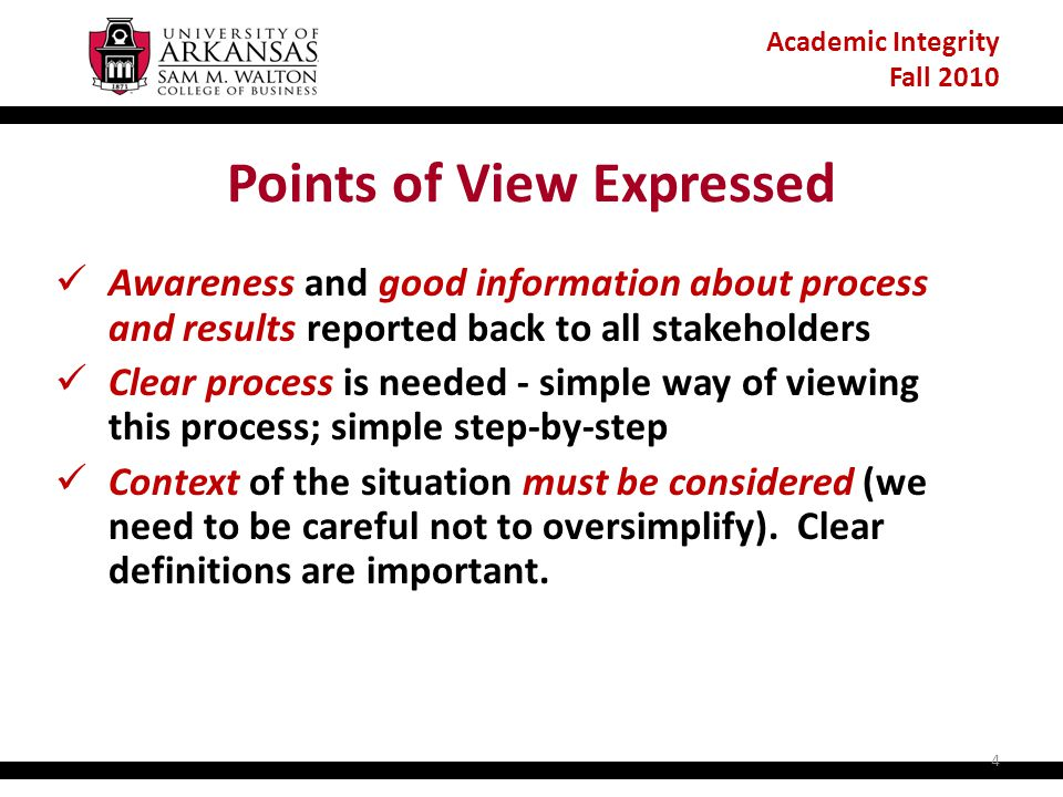 Academic Integrity Fall 2010 Points of View Expressed Awareness and good information about process and results reported back to all stakeholders Clear process is needed - simple way of viewing this process; simple step-by-step Context of the situation must be considered (we need to be careful not to oversimplify).