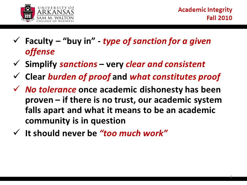 Academic Integrity Fall 2010 Faculty – buy in - type of sanction for a given offense Simplify sanctions – very clear and consistent Clear burden of proof and what constitutes proof No tolerance once academic dishonesty has been proven – if there is no trust, our academic system falls apart and what it means to be an academic community is in question It should never be too much work 6