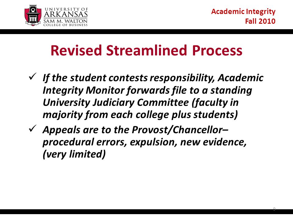 Academic Integrity Fall 2010 Revised Streamlined Process If the student contests responsibility, Academic Integrity Monitor forwards file to a standing University Judiciary Committee (faculty in majority from each college plus students) Appeals are to the Provost/Chancellor– procedural errors, expulsion, new evidence, (very limited) 9