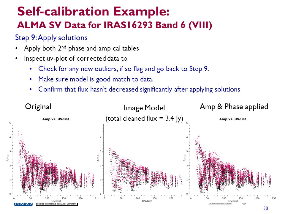 Self-calibration Example: ALMA SV Data for IRAS16293 Band 6 (VIII) 38 Step 9: Apply solutions Apply both 2 nd phase and amp cal tables Inspect uv-plot