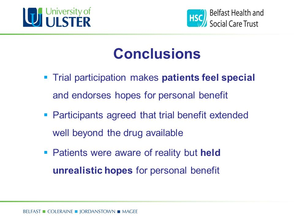Conclusions  Trial participation makes patients feel special and endorses hopes for personal benefit  Participants agreed that trial benefit extende