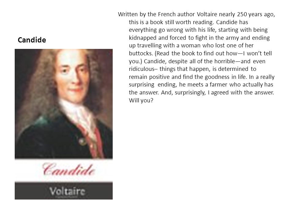 Candide Written by the French author Voltaire nearly 250 years ago, this is a book still worth reading.