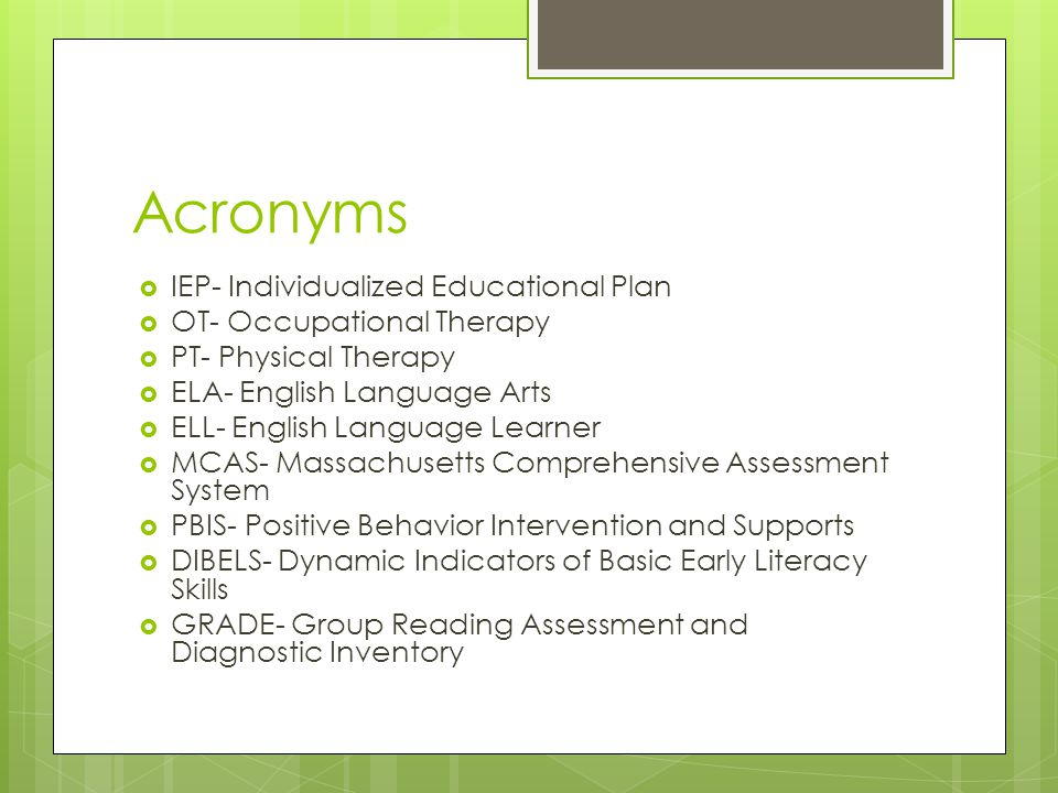 Acronyms  IEP- Individualized Educational Plan  OT- Occupational Therapy  PT- Physical Therapy  ELA- English Language Arts  ELL- English Language Learner  MCAS- Massachusetts Comprehensive Assessment System  PBIS- Positive Behavior Intervention and Supports  DIBELS- Dynamic Indicators of Basic Early Literacy Skills  GRADE- Group Reading Assessment and Diagnostic Inventory