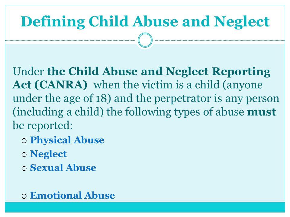 Defining Child Abuse and Neglect Under the Child Abuse and Neglect Reporting Act (CANRA) when the victim is a child (anyone under the age of 18) and t